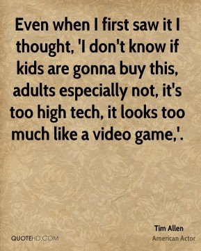 Even when I first saw it I thought, 'I don't know if kids are gonna buy this, adults especially not, it's too high tech, it looks too much like a video game,'.
