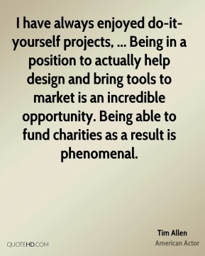 I have always enjoyed do-it-yourself projects, ... Being in a position to actually help design and bring tools to market is an incredible opportunity. Being able to fund charities as a result is phenomenal.