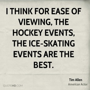 I think for ease of viewing, the hockey events, the ice-skating events are the best.