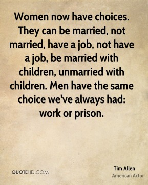 Women now have choices. They can be married, not married, have a job, not have a job, be married with children, unmarried with children. Men have the same choice we've always had: work or prison.