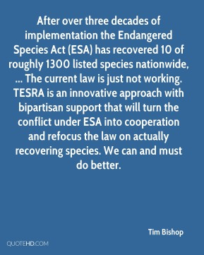 Tim Bishop  - After over three decades of implementation the Endangered Species Act (ESA) has recovered 10 of roughly 1300 listed species nationwide, ... The current law is just not working. TESRA is an innovative approach with bipartisan support that will turn the conflict under ESA into cooperation and refocus the law on actually recovering species. We can and must do better.