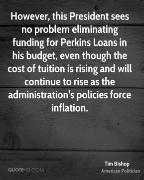 Tim Bishop - However, this President sees no problem eliminating funding for Perkins Loans in his budget, even though the cost of tuition is rising and will continue to rise as the administration's policies force inflation.