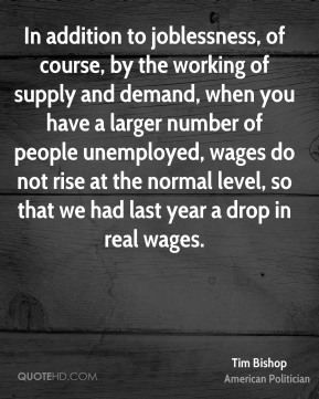 In addition to joblessness, of course, by the working of supply and demand, when you have a larger number of people unemployed, wages do not rise at the normal level, so that we had last year a drop in real wages.