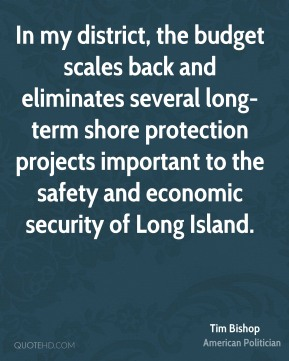 Tim Bishop - In my district, the budget scales back and eliminates several long-term shore protection projects important to the safety and economic security of Long Island.