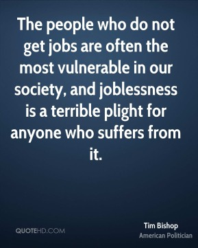 The people who do not get jobs are often the most vulnerable in our society, and joblessness is a terrible plight for anyone who suffers from it.