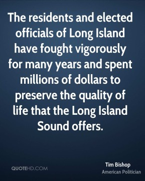 Tim Bishop - The residents and elected officials of Long Island have fought vigorously for many years and spent millions of dollars to preserve the quality of life that the Long Island Sound offers.