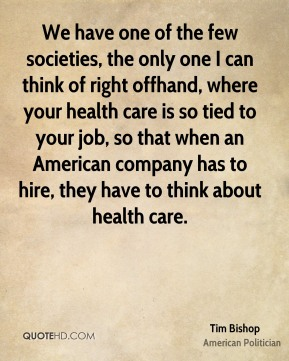 Tim Bishop - We have one of the few societies, the only one I can think of right offhand, where your health care is so tied to your job, so that when an American company has to hire, they have to think about health care.