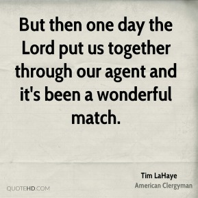 Tim LaHaye - But then one day the Lord put us together through our agent and it's been a wonderful match.