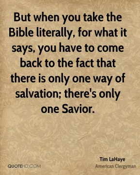 Tim LaHaye - But when you take the Bible literally, for what it says, you have to come back to the fact that there is only one way of salvation; there's only one Savior.