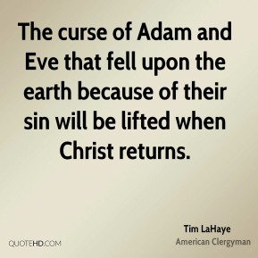 Tim LaHaye - The curse of Adam and Eve that fell upon the earth because of their sin will be lifted when Christ returns.