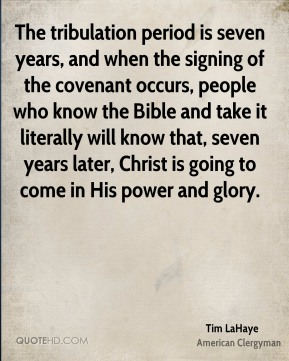 Tim LaHaye - The tribulation period is seven years, and when the signing of the covenant occurs, people who know the Bible and take it literally will know that, seven years later, Christ is going to come in His power and glory.