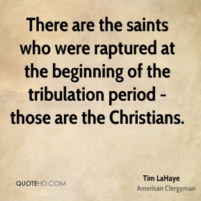 Tim LaHaye - There are the saints who were raptured at the beginning of the tribulation period - those are the Christians.
