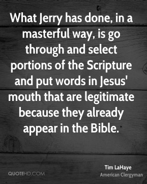 Tim LaHaye - What Jerry has done, in a masterful way, is go through and select portions of the Scripture and put words in Jesus' mouth that are legitimate because they already appear in the Bible.