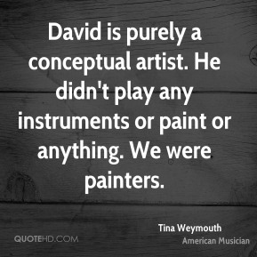 Tina Weymouth - David is purely a conceptual artist. He didn't play any instruments or paint or anything. We were painters.