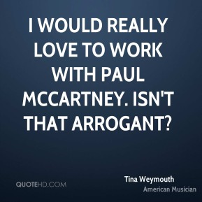 Tina Weymouth - I would really love to work with Paul McCartney. Isn't that arrogant?