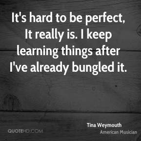It's hard to be perfect, It really is. I keep learning things after I've already bungled it.