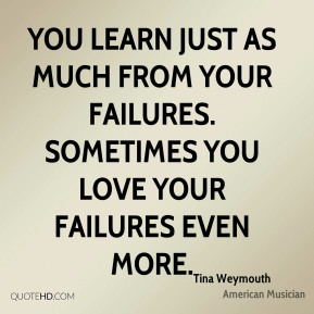 You learn just as much from your failures. Sometimes you love your failures even more.
