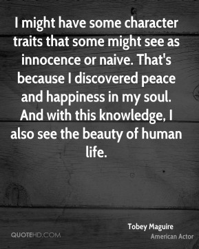 I might have some character traits that some might see as innocence or naive. That's because I discovered peace and happiness in my soul. And with this knowledge, I also see the beauty of human life.