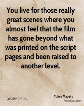 You live for those really great scenes where you almost feel that the film has gone beyond what was printed on the script pages and been raised to another level.