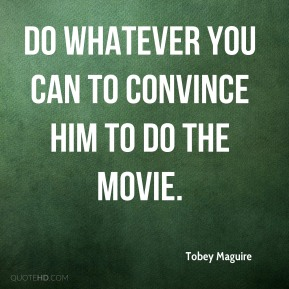 Tobey Maguire  - Do whatever you can to convince him to do the movie.