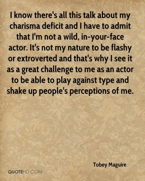 I know there's all this talk about my charisma deficit and I have to admit that I'm not a wild, in-your-face actor. It's not my nature to be flashy or extroverted and that's why I see it as a great challenge to me as an actor to be able to play against type and shake up people's perceptions of me.