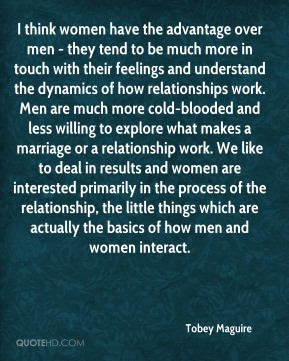 I think women have the advantage over men - they tend to be much more in touch with their feelings and understand the dynamics of how relationships work. Men are much more cold-blooded and less willing to explore what makes a marriage or a relationship work. We like to deal in results and women are interested primarily in the process of the relationship, the little things which are actually the basics of how men and women interact.