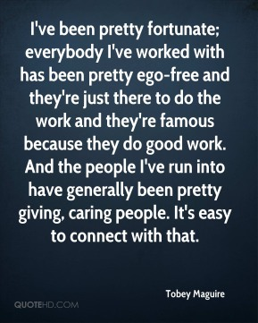 I've been pretty fortunate; everybody I've worked with has been pretty ego-free and they're just there to do the work and they're famous because they do good work. And the people I've run into have generally been pretty giving, caring people. It's easy to connect with that.