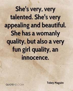 She's very, very talented. She's very appealing and beautiful. She has a womanly quality, but also a very fun girl quality, an innocence.