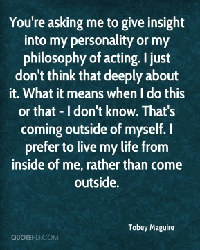 You're asking me to give insight into my personality or my philosophy of acting. I just don't think that deeply about it. What it means when I do this or that - I don't know. That's coming outside of myself. I prefer to live my life from inside of me, rather than come outside.