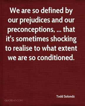 Todd Solondz  - We are so defined by our prejudices and our preconceptions, ... that it's sometimes shocking to realise to what extent we are so conditioned.