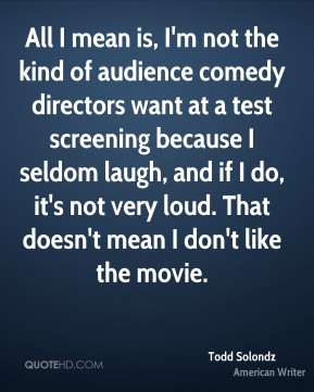 Todd Solondz - All I mean is, I'm not the kind of audience comedy directors want at a test screening because I seldom laugh, and if I do, it's not very loud. That doesn't mean I don't like the movie.