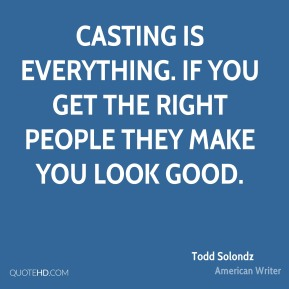 Casting is everything. If you get the right people they make you look good.