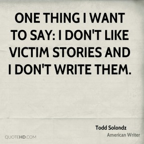 One thing I want to say: I don't like victim stories and I don't write them.