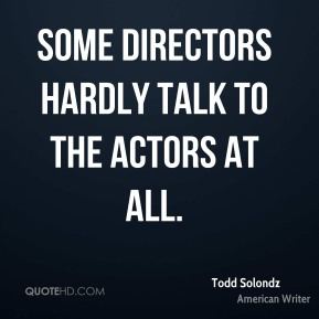 Some directors hardly talk to the actors at all.