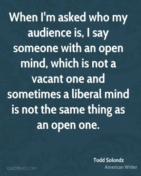 When I'm asked who my audience is, I say someone with an open mind, which is not a vacant one and sometimes a liberal mind is not the same thing as an open one.