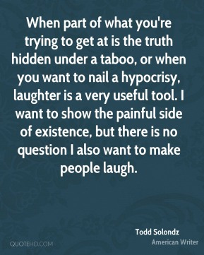 Todd Solondz - When part of what you're trying to get at is the truth hidden under a taboo, or when you want to nail a hypocrisy, laughter is a very useful tool. I want to show the painful side of existence, but there is no question I also want to make people laugh.