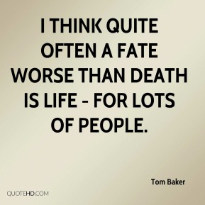 Tom Baker - I think quite often a fate worse than death is life - for lots of people.