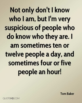 Not only don't I know who I am, but I'm very suspicious of people who do know who they are. I am sometimes ten or twelve people a day, and sometimes four or five people an hour!