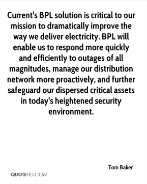 Current's BPL solution is critical to our mission to dramatically improve the way we deliver electricity. BPL will enable us to respond more quickly and efficiently to outages of all magnitudes, manage our distribution network more proactively, and further safeguard our dispersed critical assets in today's heightened security environment.
