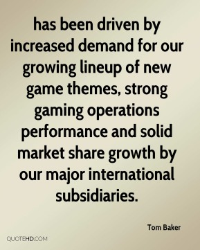 has been driven by increased demand for our growing lineup of new game themes, strong gaming operations performance and solid market share growth by our major international subsidiaries.