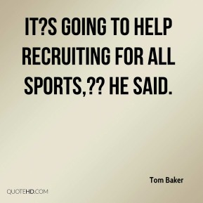 Tom Baker  - It?s going to help recruiting for all sports,?? he said.