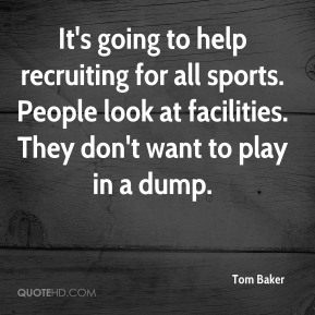 Tom Baker  - It's going to help recruiting for all sports. People look at facilities. They don't want to play in a dump.