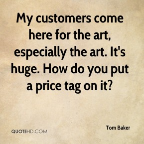 My customers come here for the art, especially the art. It's huge. How do you put a price tag on it?