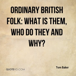 Tom Baker  - ordinary British folk: what is them, who do they and why?