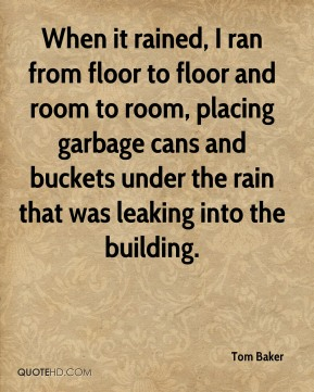 Tom Baker  - When it rained, I ran from floor to floor and room to room, placing garbage cans and buckets under the rain that was leaking into the building.