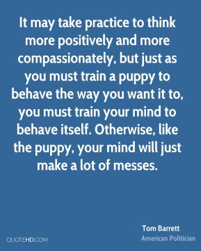 Tom Barrett - It may take practice to think more positively and more compassionately, but just as you must train a puppy to behave the way you want it to, you must train your mind to behave itself. Otherwise, like the puppy, your mind will just make a lot of messes.