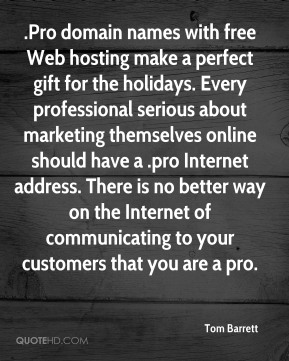 Tom Barrett  - .Pro domain names with free Web hosting make a perfect gift for the holidays. Every professional serious about marketing themselves online should have a .pro Internet address. There is no better way on the Internet of communicating to your customers that you are a pro.