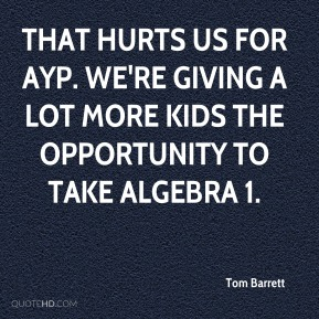 Tom Barrett  - That hurts us for AYP. We're giving a lot more kids the opportunity to take Algebra 1.
