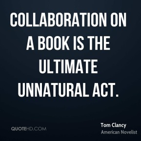 Tom Clancy - Collaboration on a book is the ultimate unnatural act.