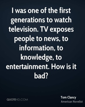 I was one of the first generations to watch television. TV exposes people to news, to information, to knowledge, to entertainment. How is it bad?